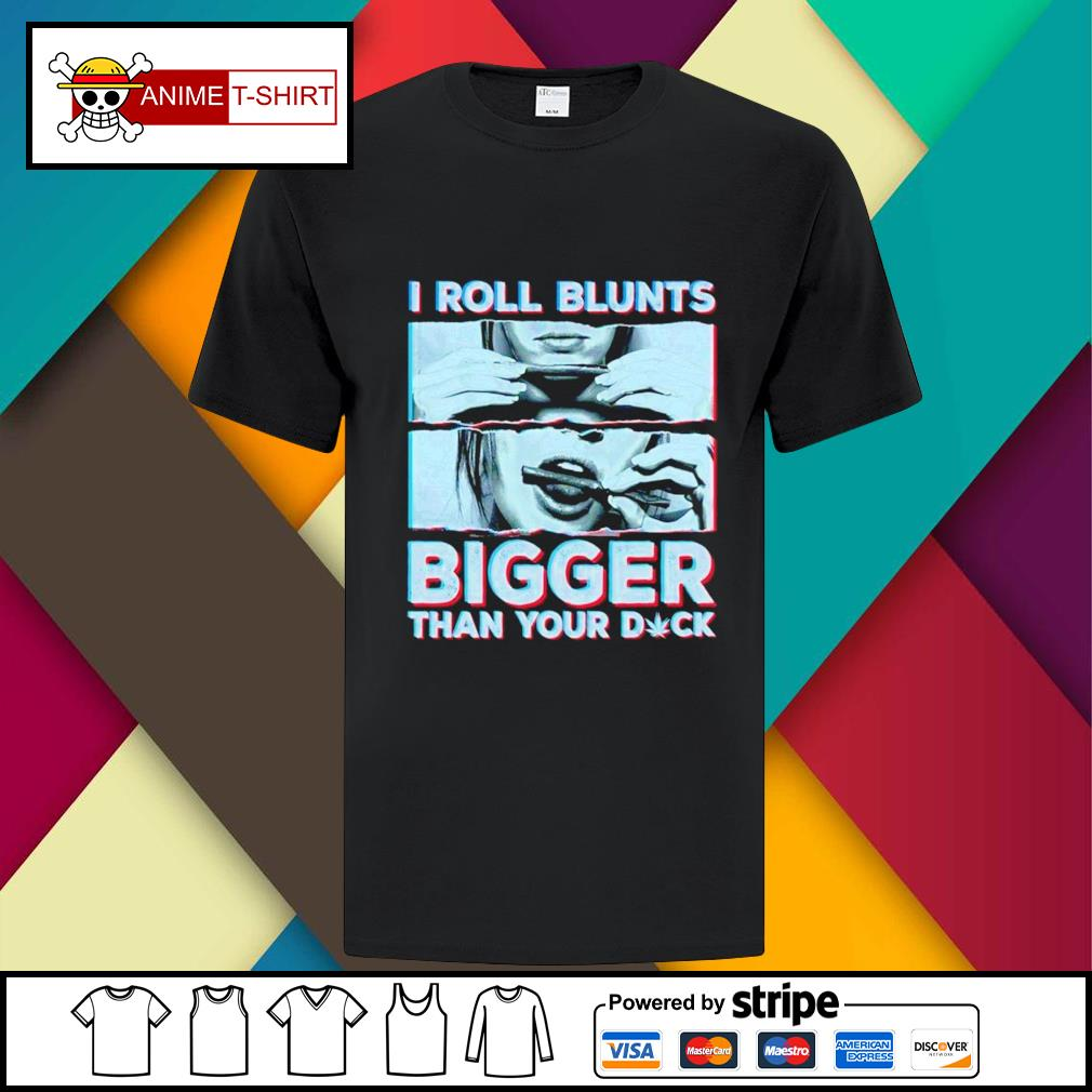 I rooll blunts bigger than your duck shirt