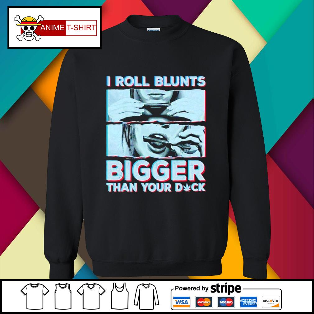 I rooll blunts bigger than your duck sweater