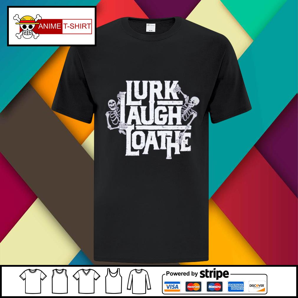 Lurk laugh loathe shirt