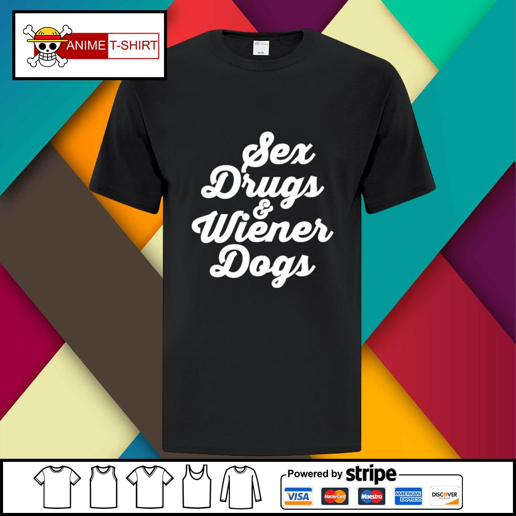 Sex drugs and wiener dogs shirt