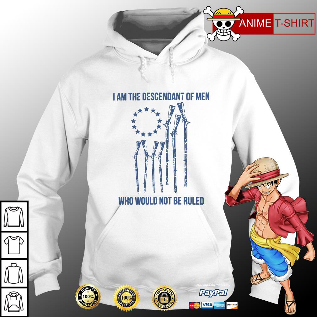 I am the descendant of men who would not be ruled hoodie