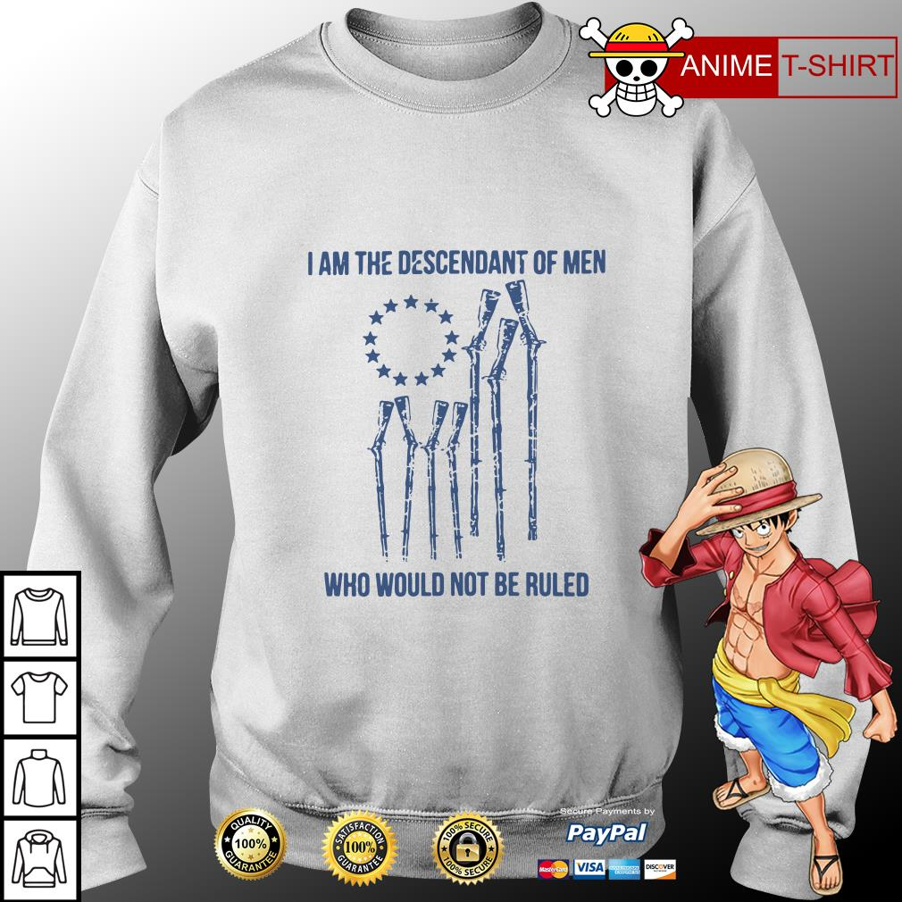 I am the descendant of men who would not be ruled sweater