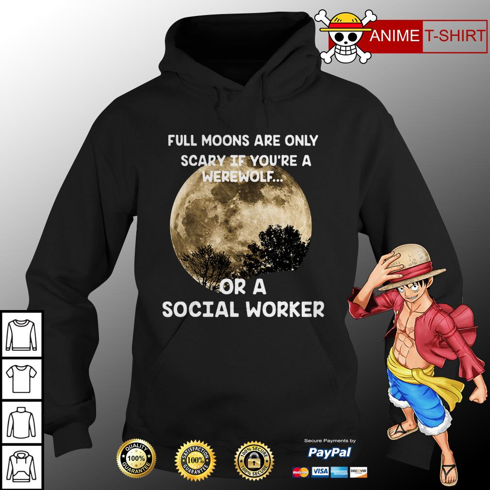 Full moons are only scary if you're a werewolf or a social worker hoodie
