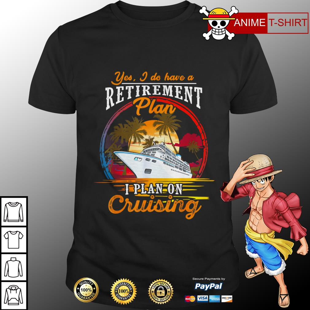 Yes I do have a plan I plan on cruising shirt