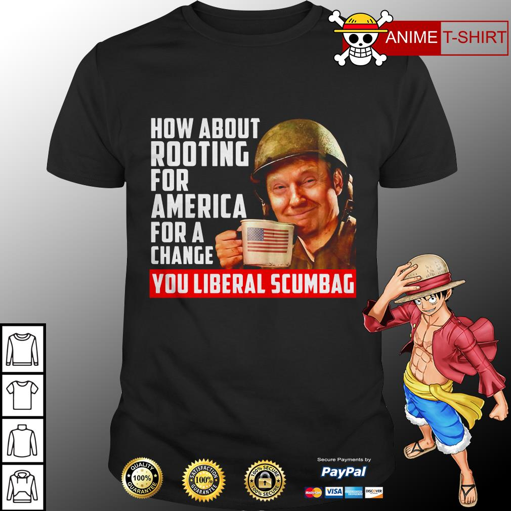 Donal Trump how about rooting for America for a change you liberal scumbag shirt