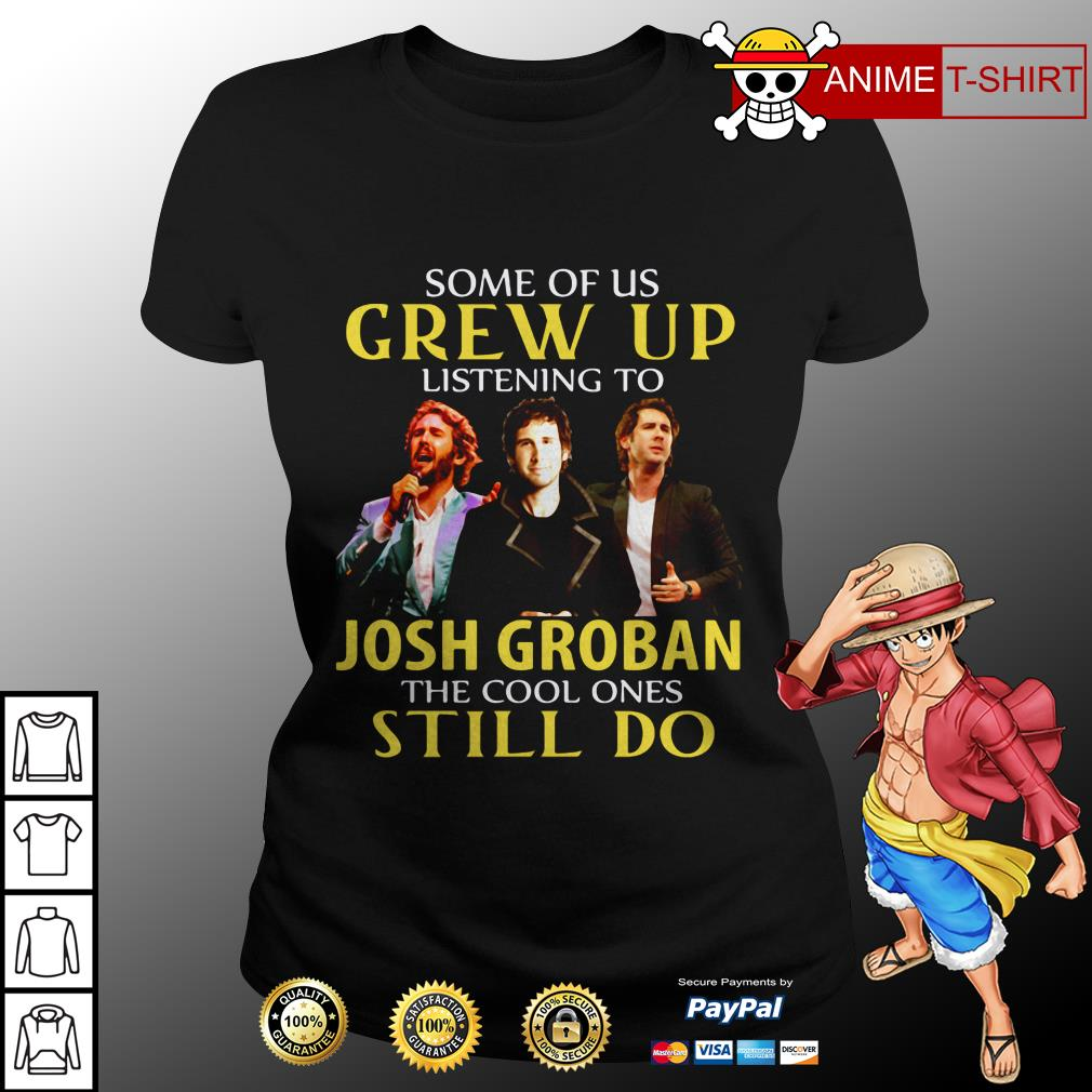 Some Of Us Grew Up Listening To Josh Groban The Cool Ones Still Do ladies tee