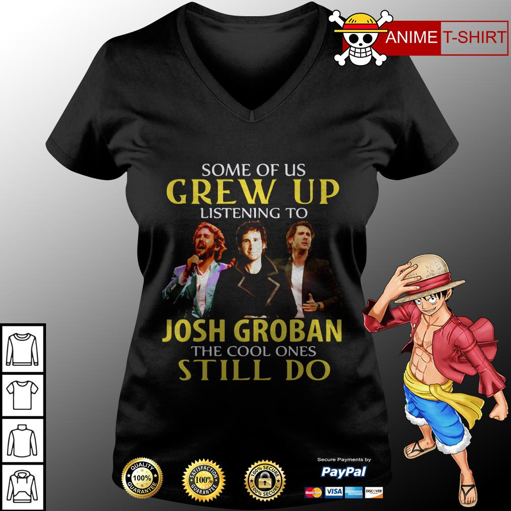 Some Of Us Grew Up Listening To Josh Groban The Cool Ones Still Do v-neck t-shirt