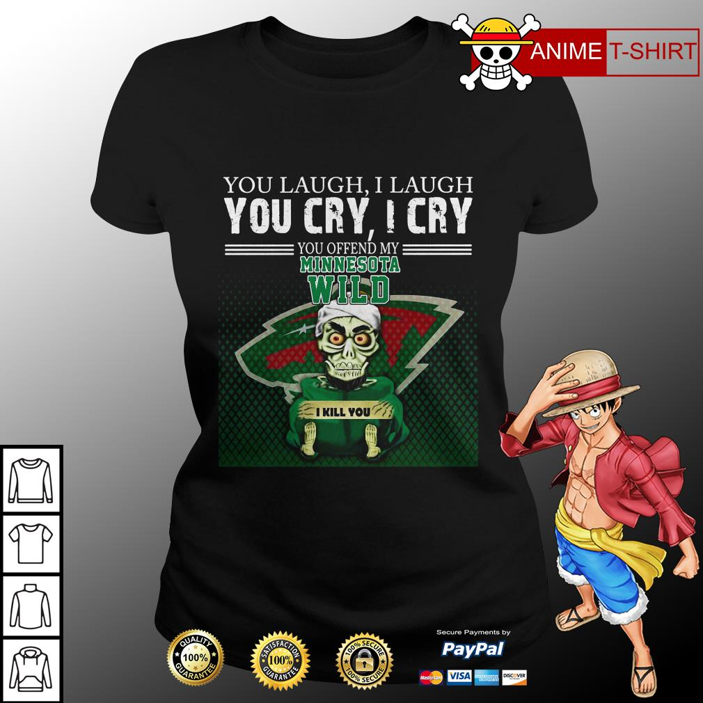 You laugh I laugh you cry I cry you offend my minnesota wild ladies tee