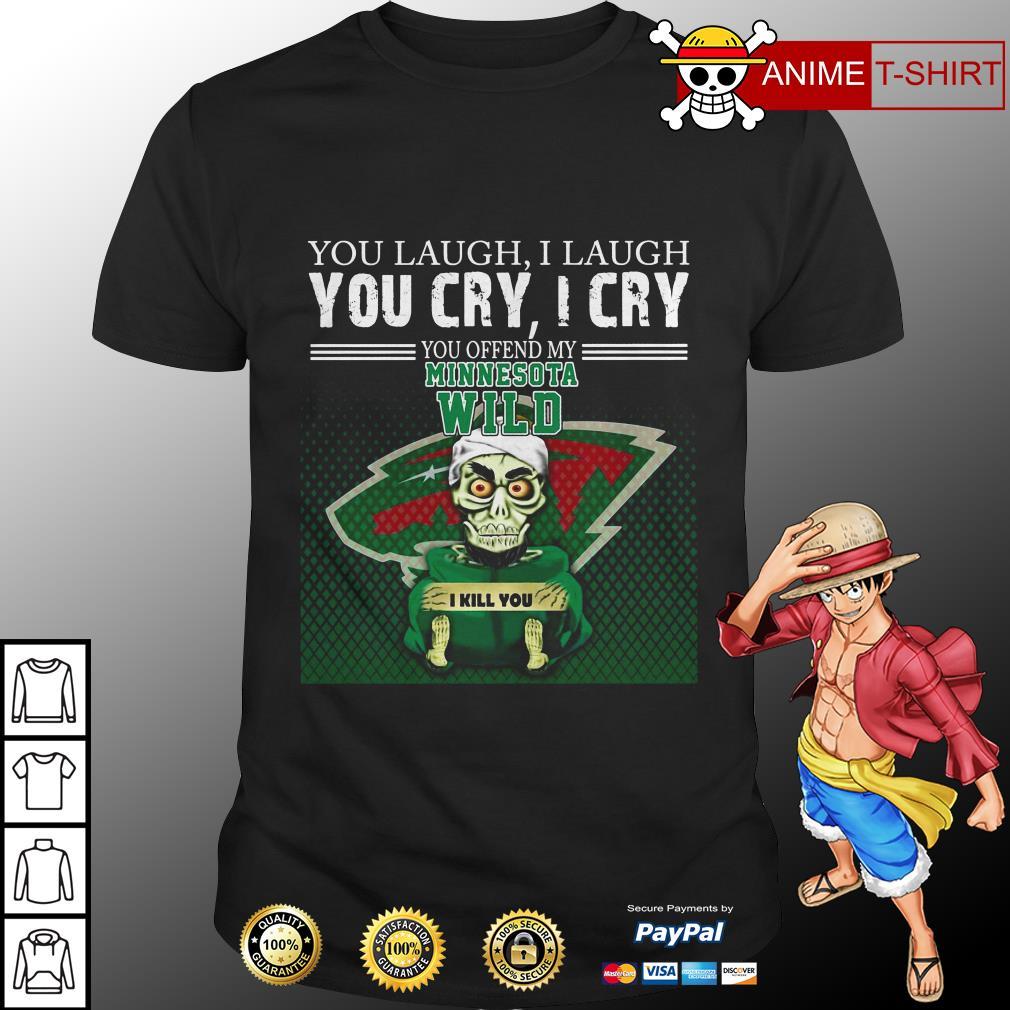 You laugh I laugh you cry I cry you offend my minnesota wild shirt