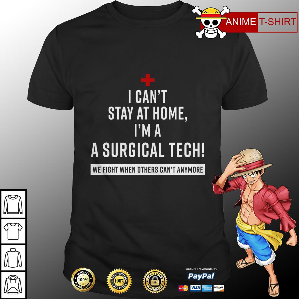 Official I can't stay at home I'm a surgical tech we fight when others can't anymore shirt