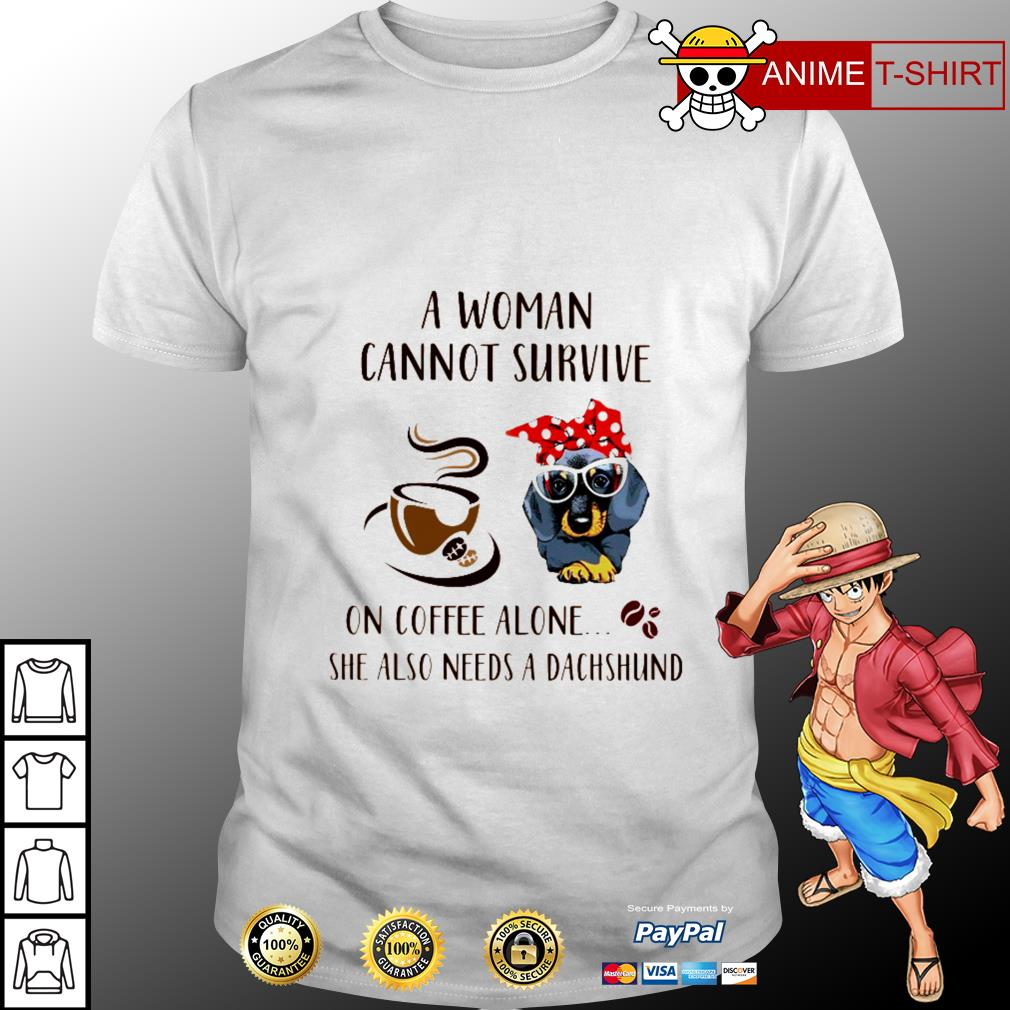 A woman cannot survive on coffee alone she also need a dachshund shirt