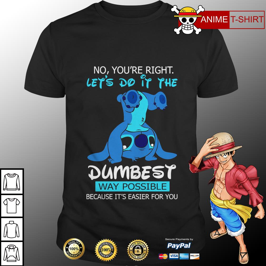 Stitch no you're right let's do it the dumbest way possible shirt