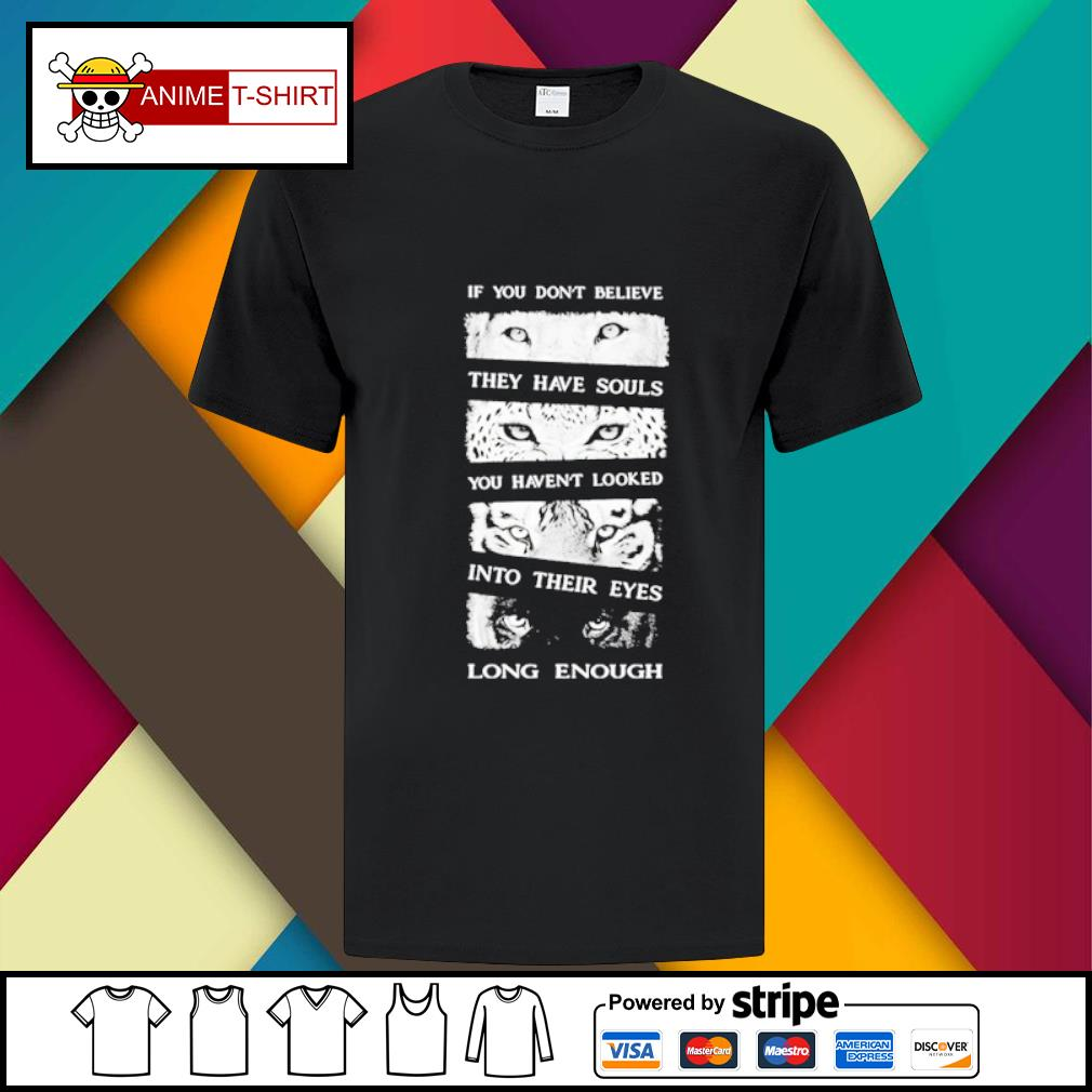 Animals If You Don't Believe They Have Souls You Haven't Looked Into Their Eyes Long Enough Shirt