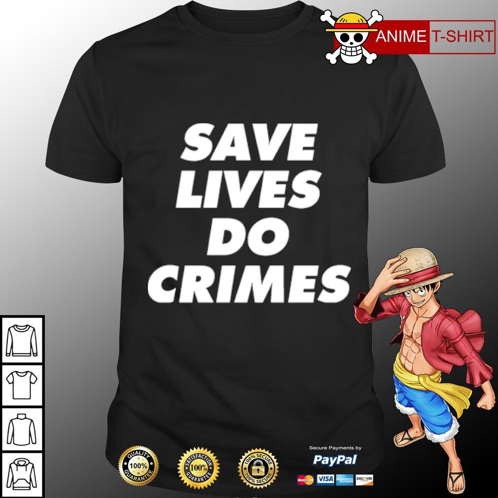 Save lives do crimes shirt