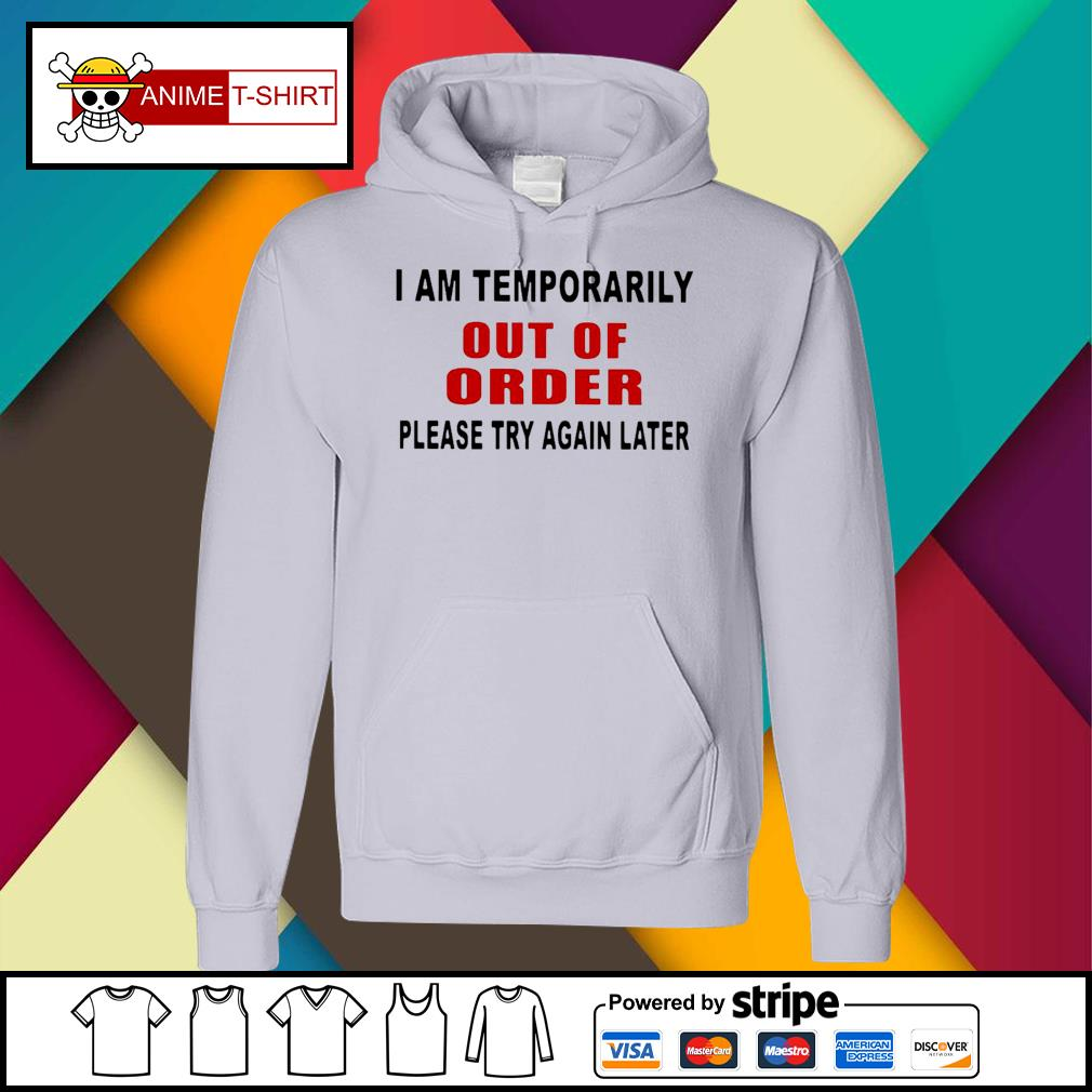 I Am Temporarily Out Of Order Please Try Again Later Shirt hoodie