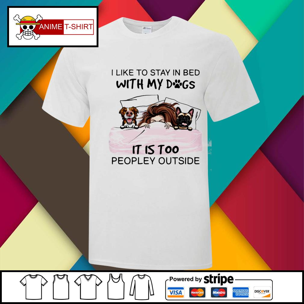 I Like To Stay In Bed With My Dogs It Is Too Peopley Outside Shirt