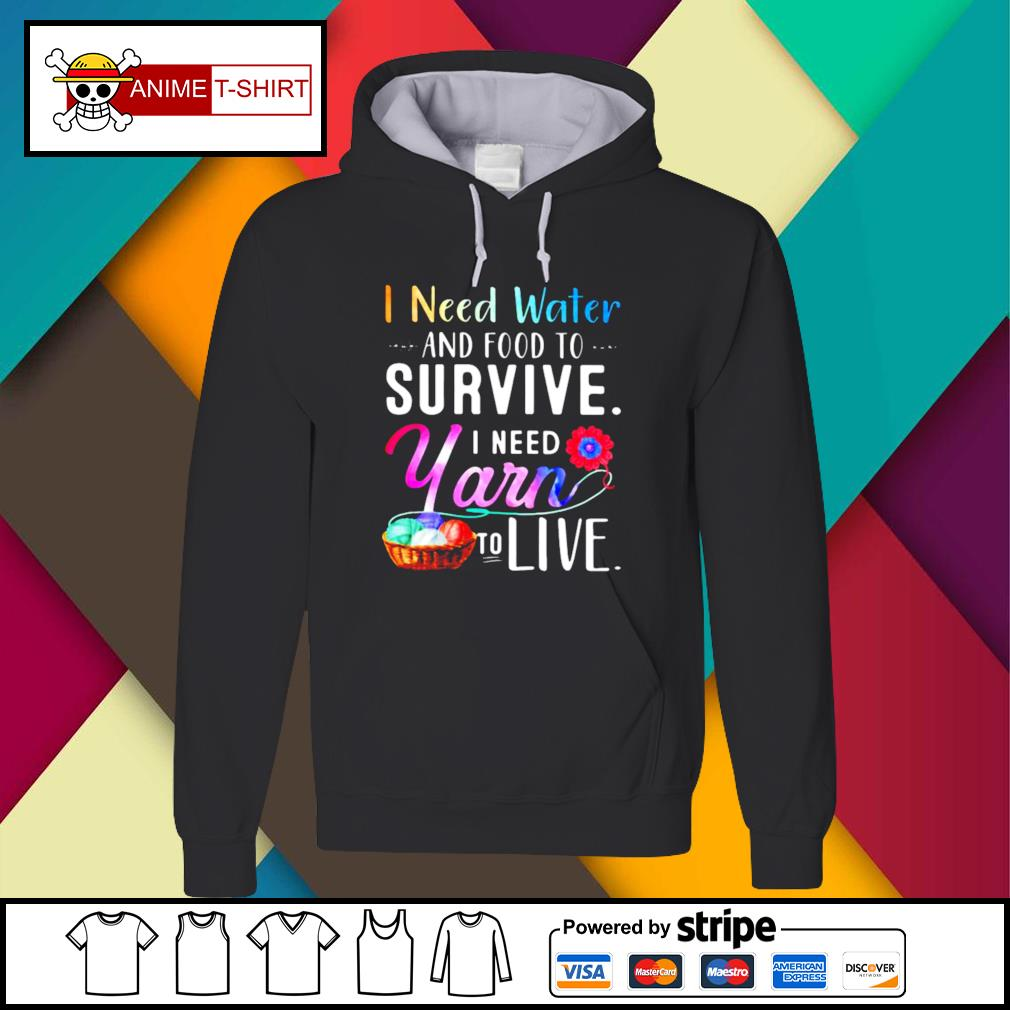 I Need Water And Food To Survive I Need Yarn To Live s Hoodie