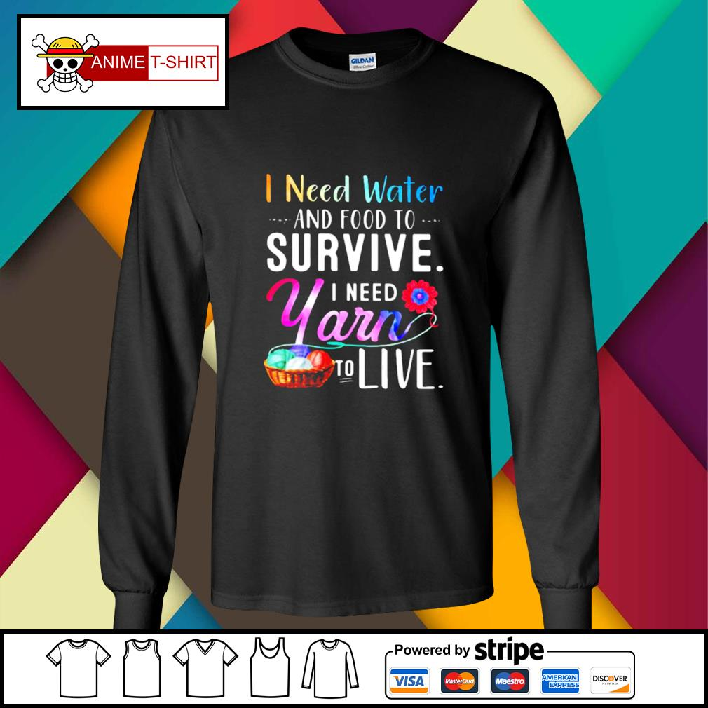 I Need Water And Food To Survive I Need Yarn To Live s longsleeve-tee