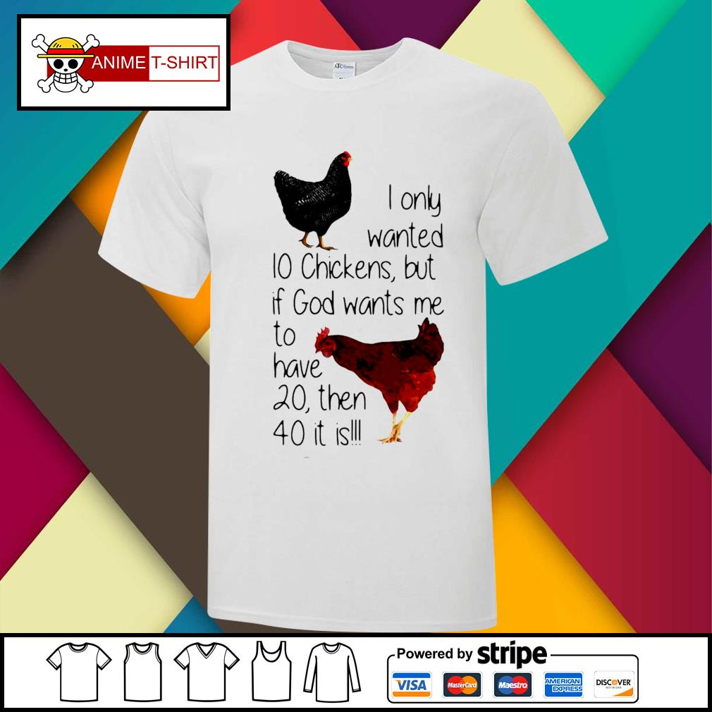 I Only Wanted 10 Chickens But If God Wants Me To Have 20 Then 40 It Is Shirt
