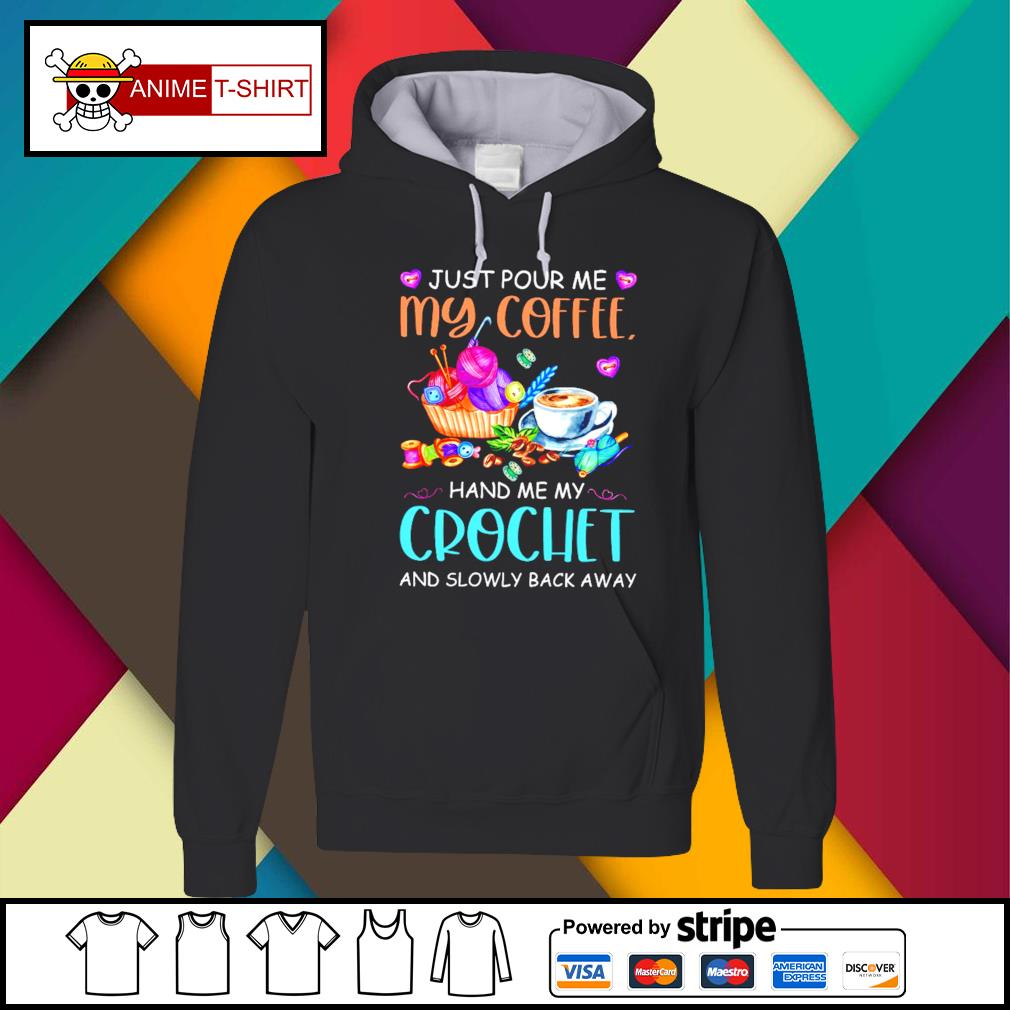 Just Pour Me My Coffee Hand Me My Crochet Shirt Hoodie