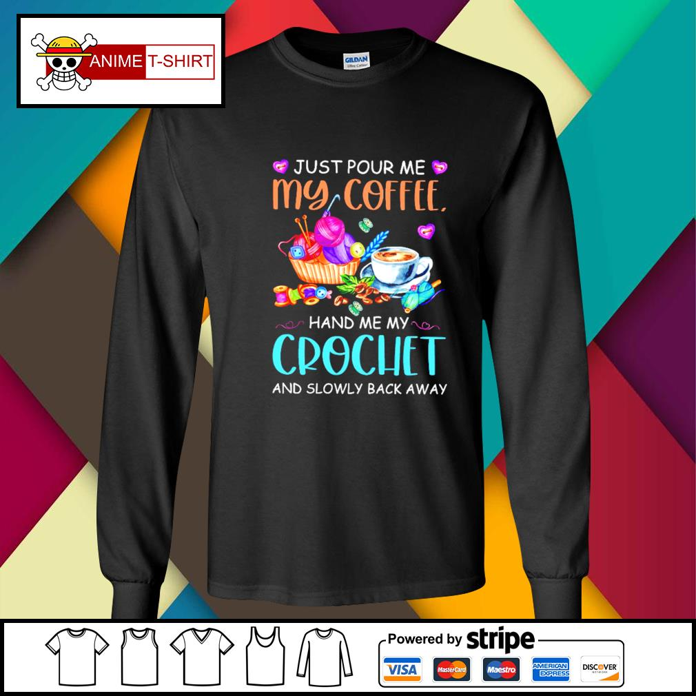 Just Pour Me My Coffee Hand Me My Crochet Shirt longsleeve-tee